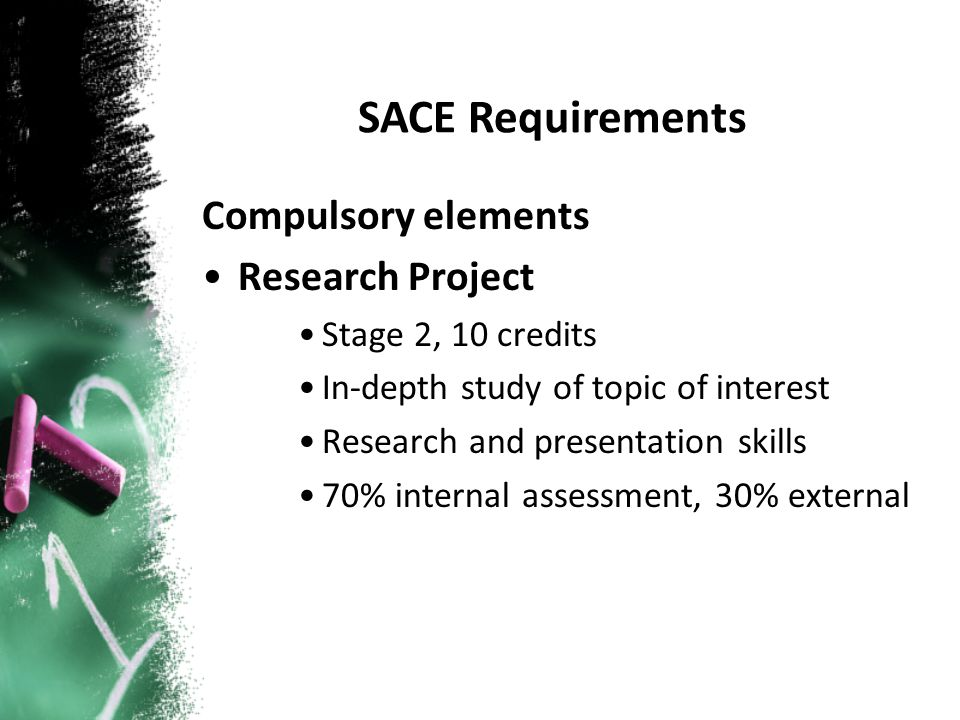 Compulsory elements Research Project Stage 2, 10 credits In-depth study of topic of interest Research and presentation skills 70% internal assessment, 30% external SACE Requirements