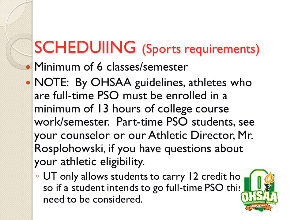 SCHEDUlING (Sports requirements) Minimum of 6 classes/semester NOTE: By OHSAA guidelines, athletes who are full-time PSO must be enrolled in a minimum of 13 hours of college course work/semester.
