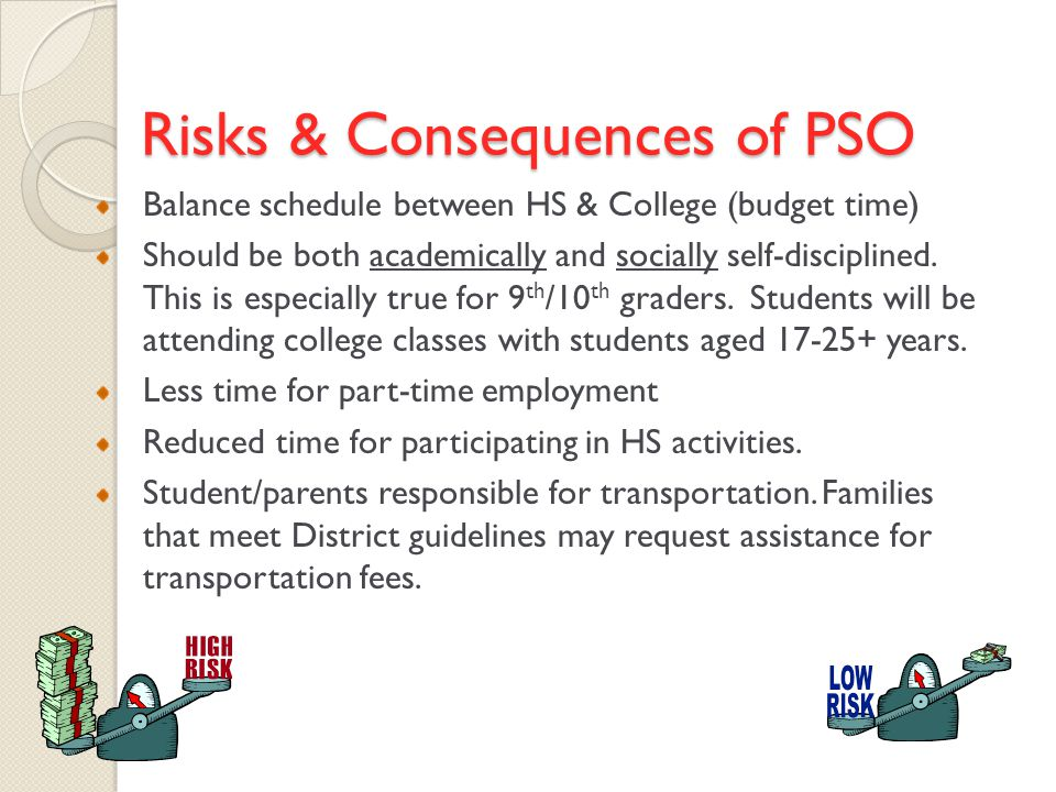 Risks & Consequences of PSO Balance schedule between HS & College (budget time) Should be both academically and socially self-disciplined.