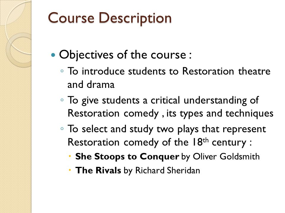 Course Description Objectives of the course : To introduce students to Restoration theatre and drama To give students a critical understanding of Restoration comedy, its types and techniques To select and study two plays that represent Restoration comedy of the 18 th century : She Stoops to Conquer by Oliver Goldsmith The Rivals by Richard Sheridan