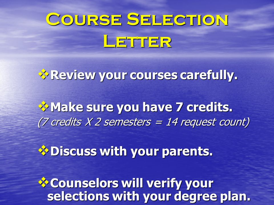 Course Selection Letter Review your courses carefully. Review your courses carefully. Make sure you have 7 credits. Make sure you have 7 credits. (7 c