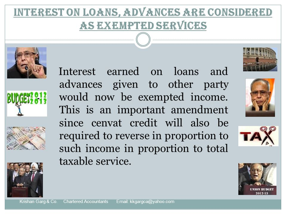Interest on loans, advances are considered as exempted services Interest earned on loans and advances given to other party would now be exempted income.