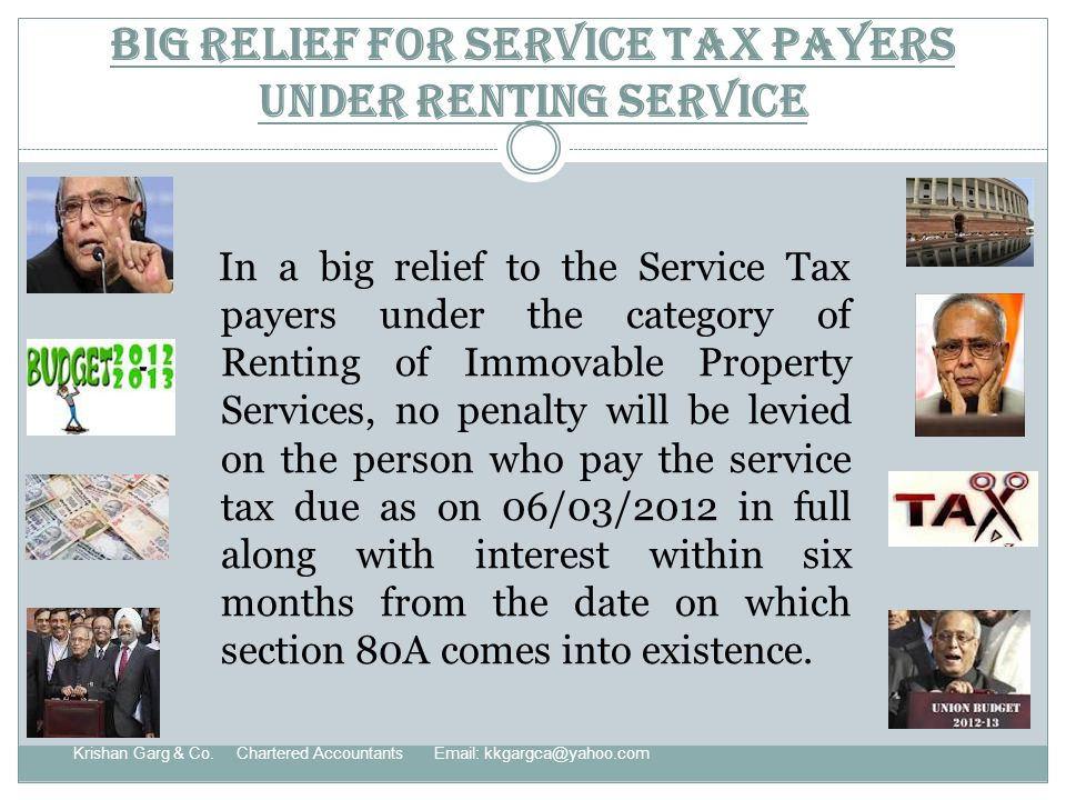 Big Relief for Service Tax payers under Renting service In a big relief to the Service Tax payers under the category of Renting of Immovable Property Services, no penalty will be levied on the person who pay the service tax due as on 06/03/2012 in full along with interest within six months from the date on which section 80A comes into existence.