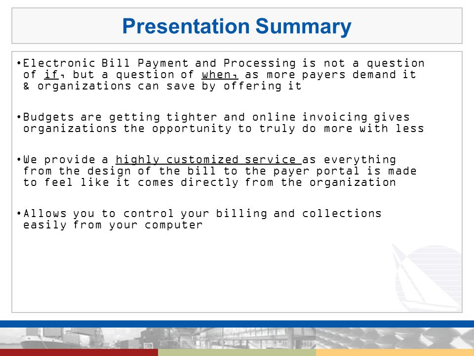 Presentation Summary Electronic Bill Payment and Processing is not a question of if, but a question of when, as more payers demand it & organizations can save by offering it Budgets are getting tighter and online invoicing gives organizations the opportunity to truly do more with less We provide a highly customized service as everything from the design of the bill to the payer portal is made to feel like it comes directly from the organization Allows you to control your billing and collections easily from your computer