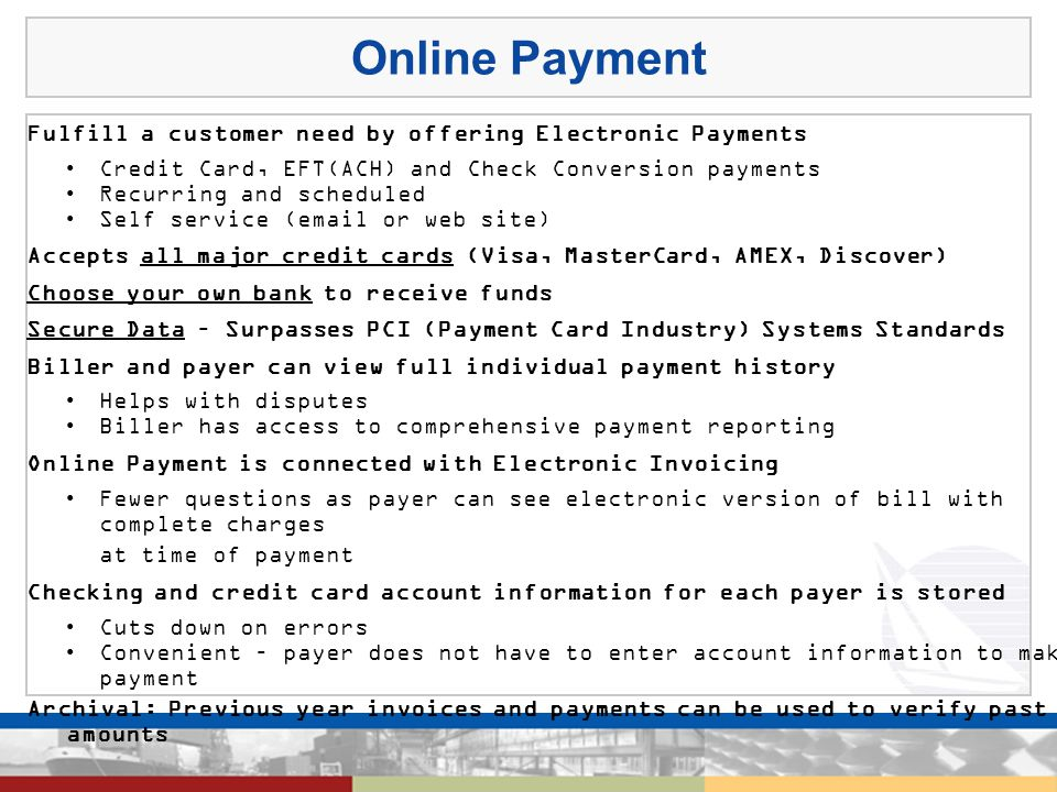 Online Payment Fulfill a customer need by offering Electronic Payments Credit Card, EFT(ACH) and Check Conversion payments Recurring and scheduled Self service (email or web site) Accepts all major credit cards (Visa, MasterCard, AMEX, Discover) Choose your own bank to receive funds Secure Data – Surpasses PCI (Payment Card Industry) Systems Standards Biller and payer can view full individual payment history Helps with disputes Biller has access to comprehensive payment reporting Online Payment is connected with Electronic Invoicing Fewer questions as payer can see electronic version of bill with complete charges at time of payment Checking and credit card account information for each payer is stored Cuts down on errors Convenient – payer does not have to enter account information to make a payment Archival: Previous year invoices and payments can be used to verify past due amounts