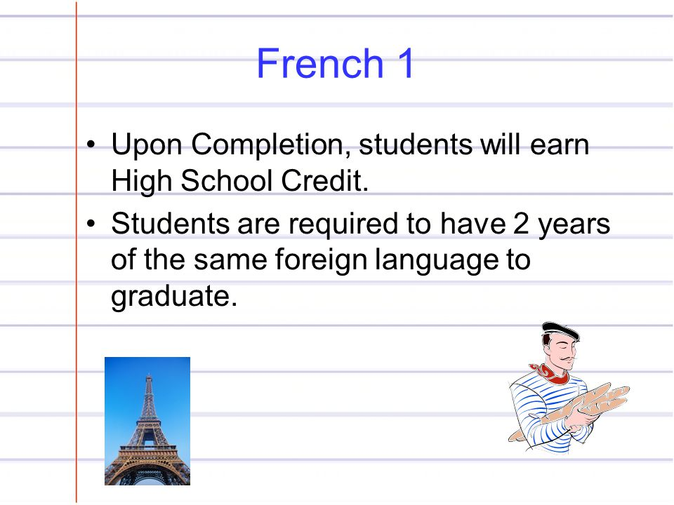 French 1 Upon Completion, students will earn High School Credit. Students are required to have 2 years of the same foreign language to graduate.