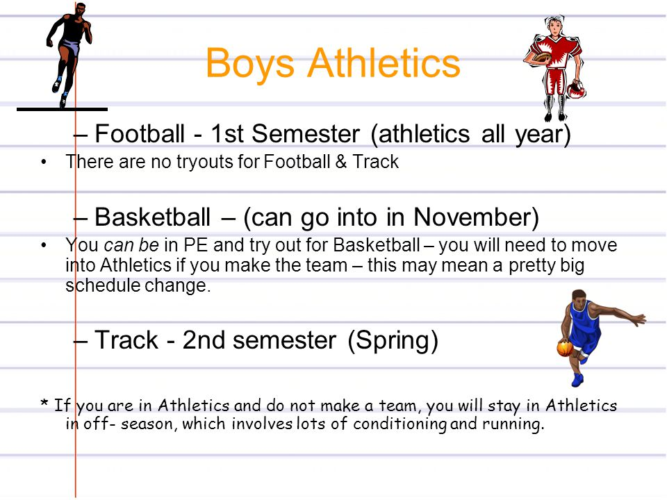 Boys Athletics –Football - 1st Semester (athletics all year) There are no tryouts for Football & Track –Basketball – (can go into in November) You can