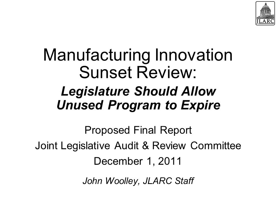 Manufacturing Innovation Sunset Review: Proposed Final Report Joint Legislative Audit & Review Committee December 1, 2011 John Woolley, JLARC Staff Legislature Should Allow Unused Program to Expire