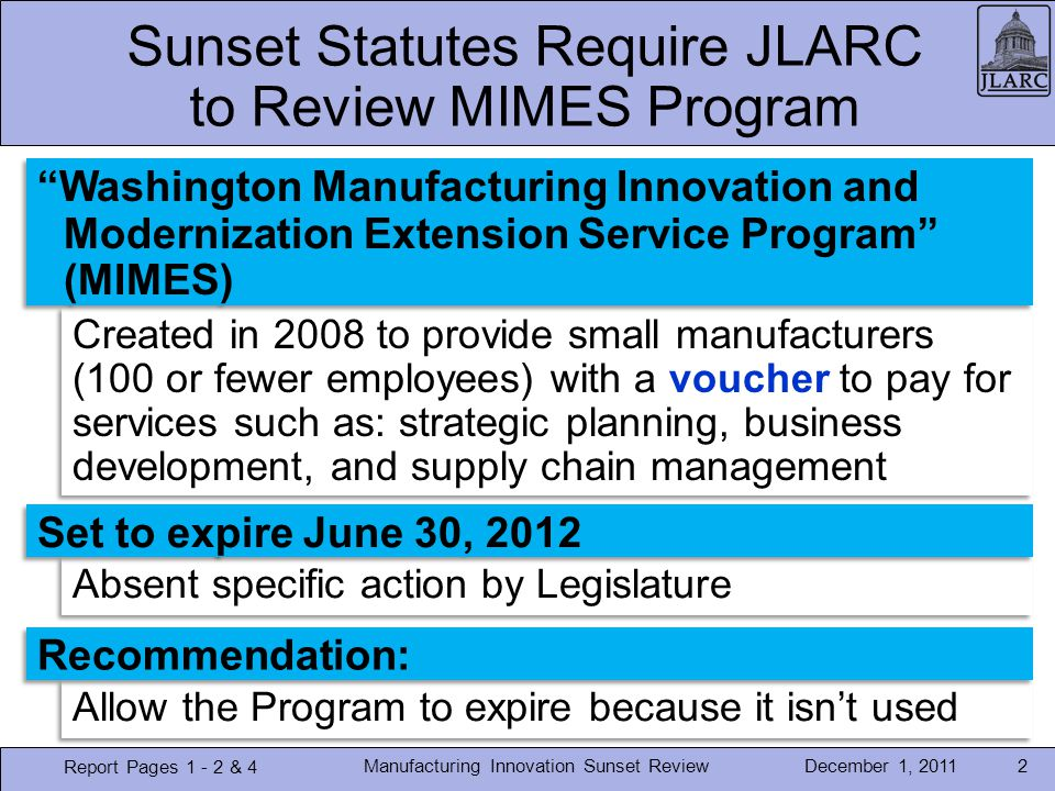 December 1, 2011 Absent specific action by Legislature Created in 2008 to provide small manufacturers (100 or fewer employees) with a voucher to pay for services such as: strategic planning, business development, and supply chain management Allow the Program to expire because it isnt used Manufacturing Innovation Sunset Review2 Sunset Statutes Require JLARC to Review MIMES Program Report Pages 1 - 2 & 4 Washington Manufacturing Innovation and Modernization Extension Service Program (MIMES) Set to expire June 30, 2012 Recommendation: