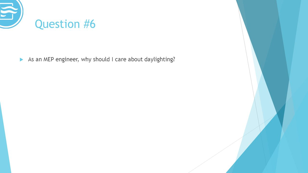 Question #6 As an MEP engineer, why should I care about daylighting?