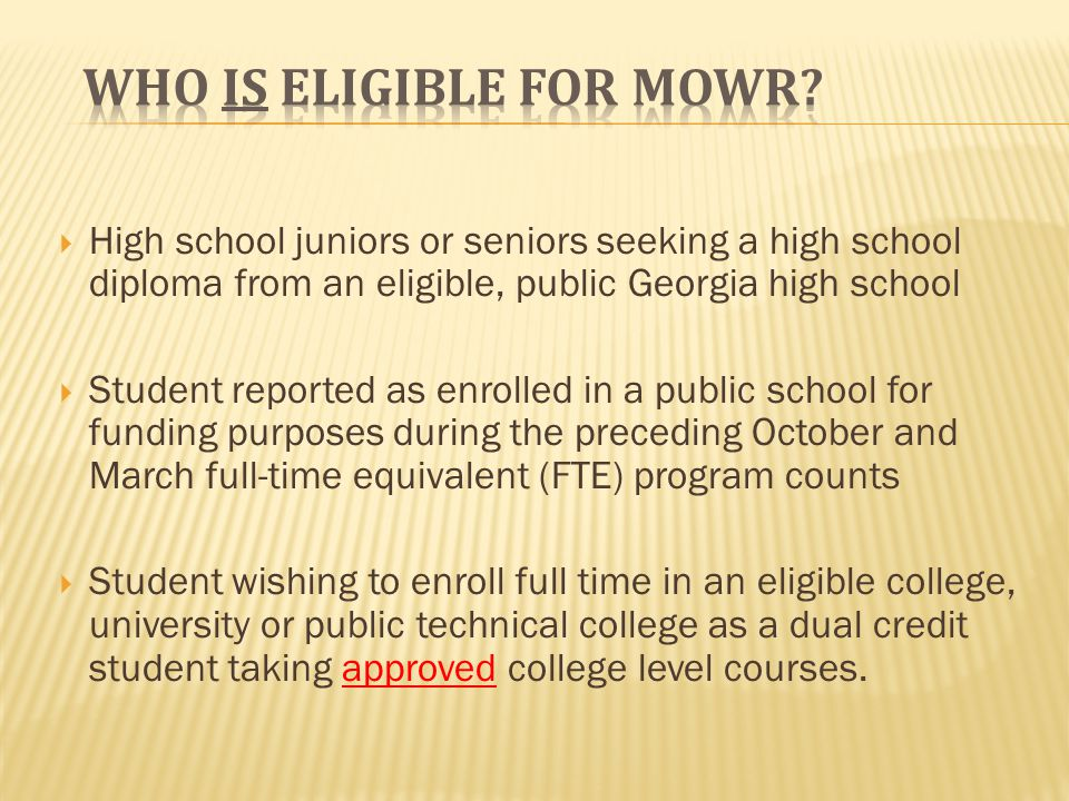 High school juniors or seniors seeking a high school diploma from an eligible, public Georgia high school Student reported as enrolled in a public school for funding purposes during the preceding October and March full-time equivalent (FTE) program counts Student wishing to enroll full time in an eligible college, university or public technical college as a dual credit student taking approved college level courses.