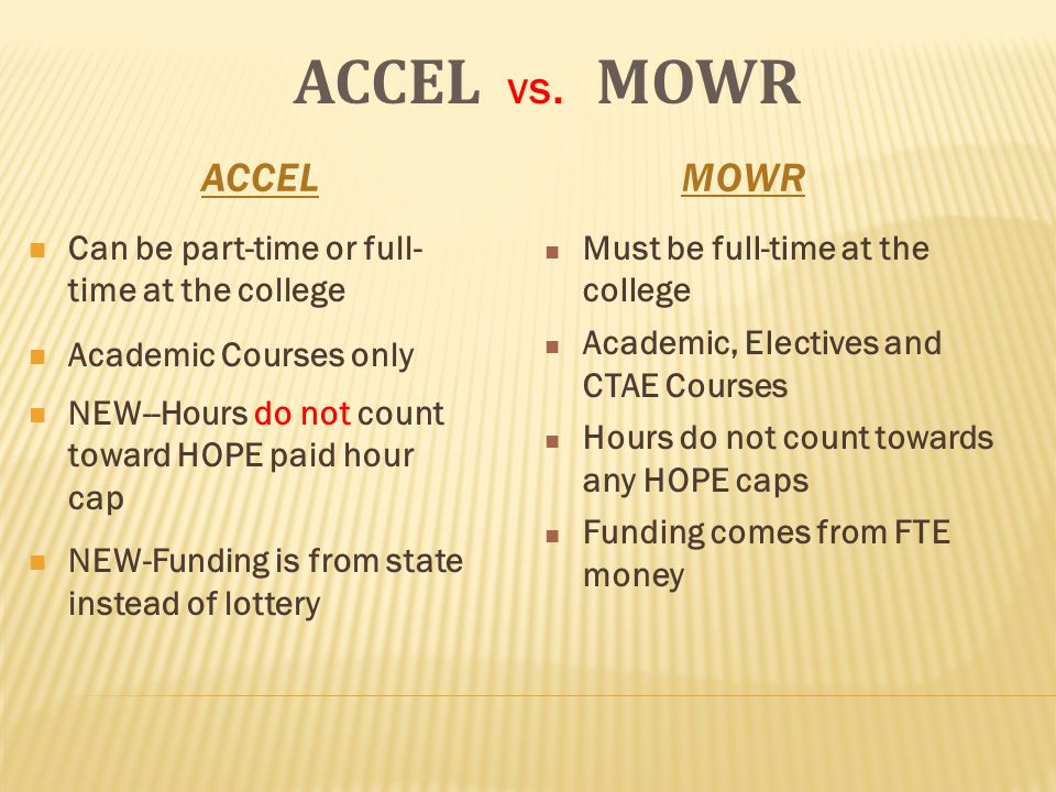 ACCELMOWR Can be part-time or full- time at the college Academic Courses only NEW--Hours do not count toward HOPE paid hour cap NEW-Funding is from state instead of lottery ACCEL vs.