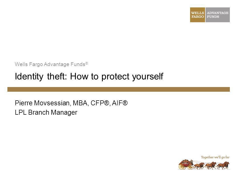 Identity theft: How to protect yourself Wells Fargo Advantage Funds ® Pierre Movsessian, MBA, CFP®, AIF® LPL Branch Manager