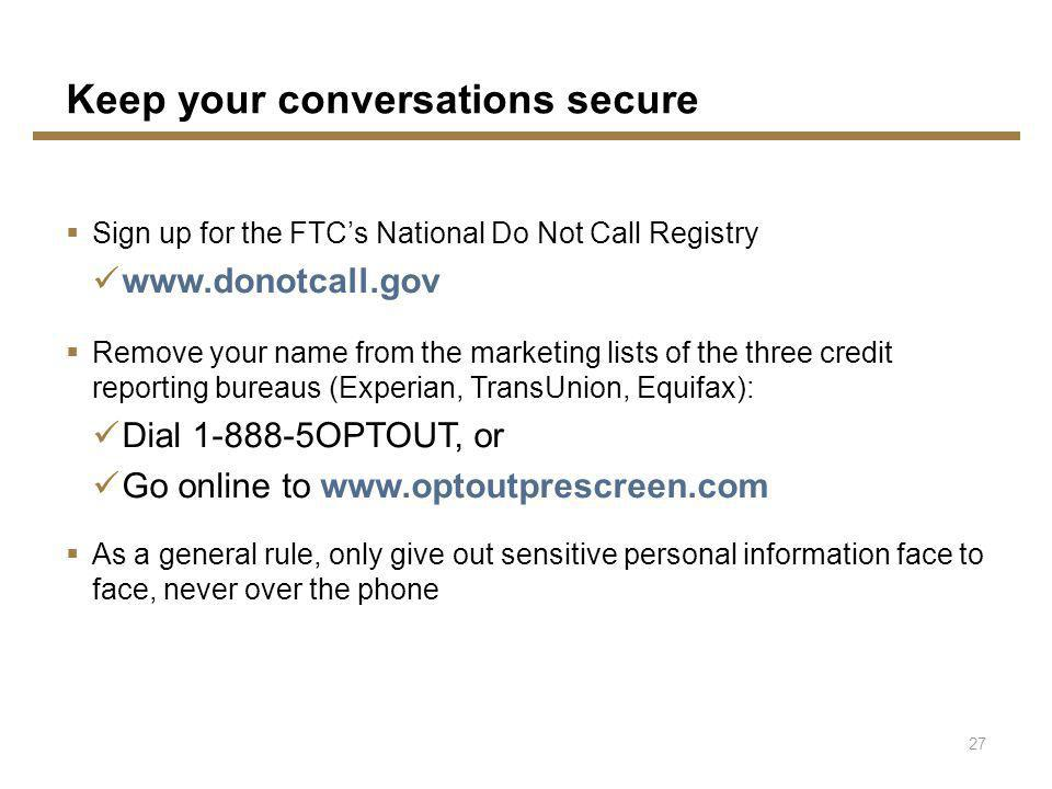 Keep your conversations secure Sign up for the FTCs National Do Not Call Registry www.donotcall.gov Remove your name from the marketing lists of the three credit reporting bureaus (Experian, TransUnion, Equifax): Dial 1-888-5OPTOUT, or Go online to www.optoutprescreen.com As a general rule, only give out sensitive personal information face to face, never over the phone 27