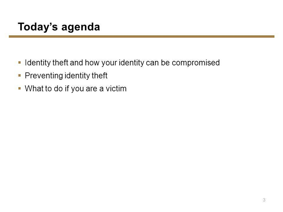 Todays agenda Identity theft and how your identity can be compromised Preventing identity theft What to do if you are a victim 3