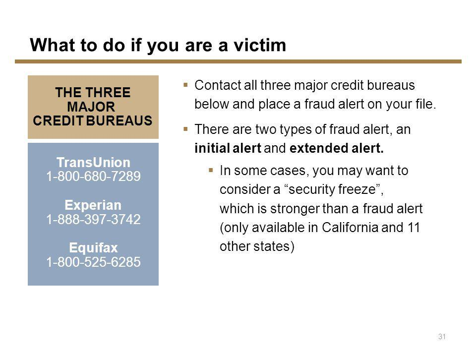 TransUnion 1-800-680-7289 Experian 1-888-397-3742 Equifax 1-800-525-6285 THE THREE MAJOR CREDIT BUREAUS 31 What to do if you are a victim Contact all three major credit bureaus below and place a fraud alert on your file.