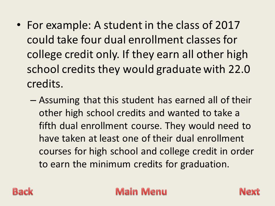 For example: A student in the class of 2017 could take four dual enrollment classes for college credit only.
