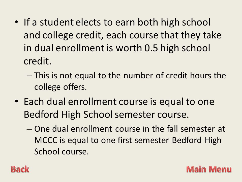 If a student elects to earn both high school and college credit, each course that they take in dual enrollment is worth 0.5 high school credit.