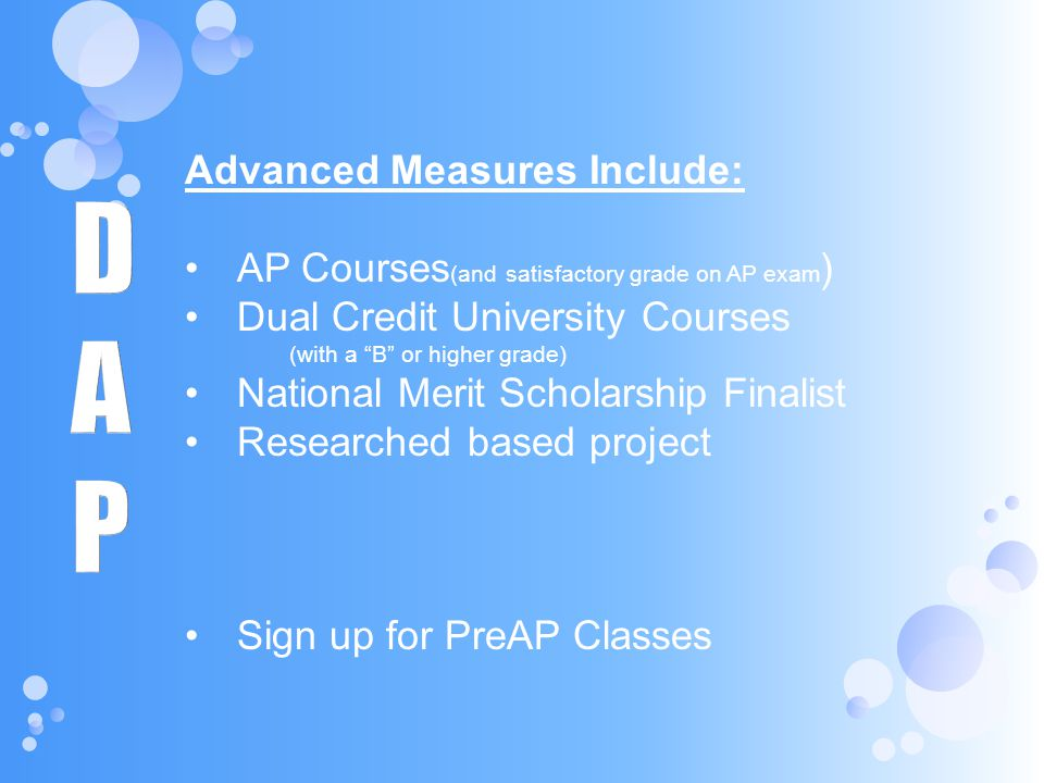 Advanced Measures Include: AP Courses (and satisfactory grade on AP exam ) Dual Credit University Courses (with a B or higher grade) National Merit Sc