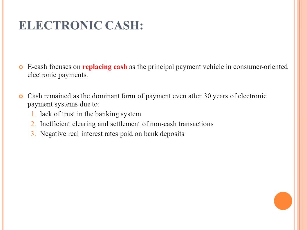 ELECTRONIC CASH: E-cash focuses on replacing cash as the principal payment vehicle in consumer-oriented electronic payments. Cash remained as the domi