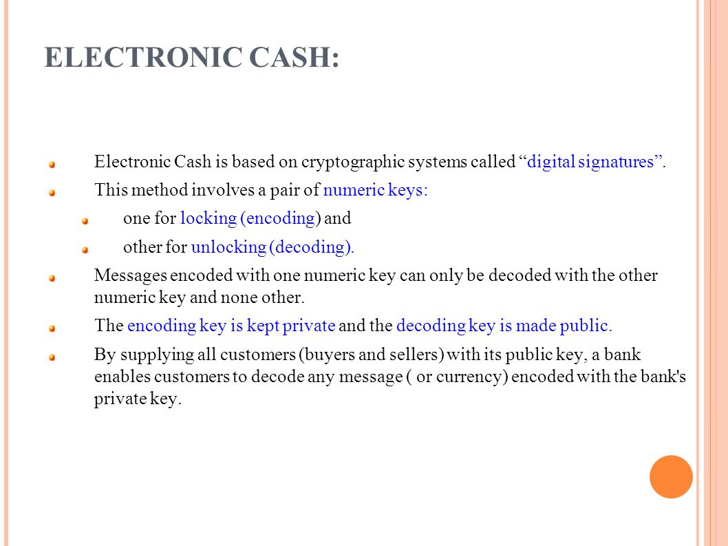 ELECTRONIC CASH: Electronic Cash is based on cryptographic systems called digital signatures. This method involves a pair of numeric keys: one for loc