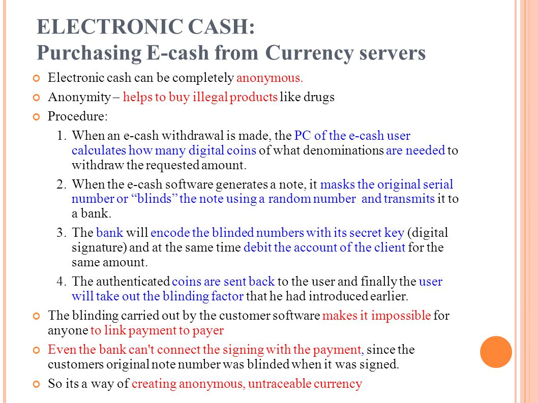 Electronic cash can be completely anonymous. Anonymity – helps to buy illegal products like drugs Procedure: 1.When an e-cash withdrawal is made, the