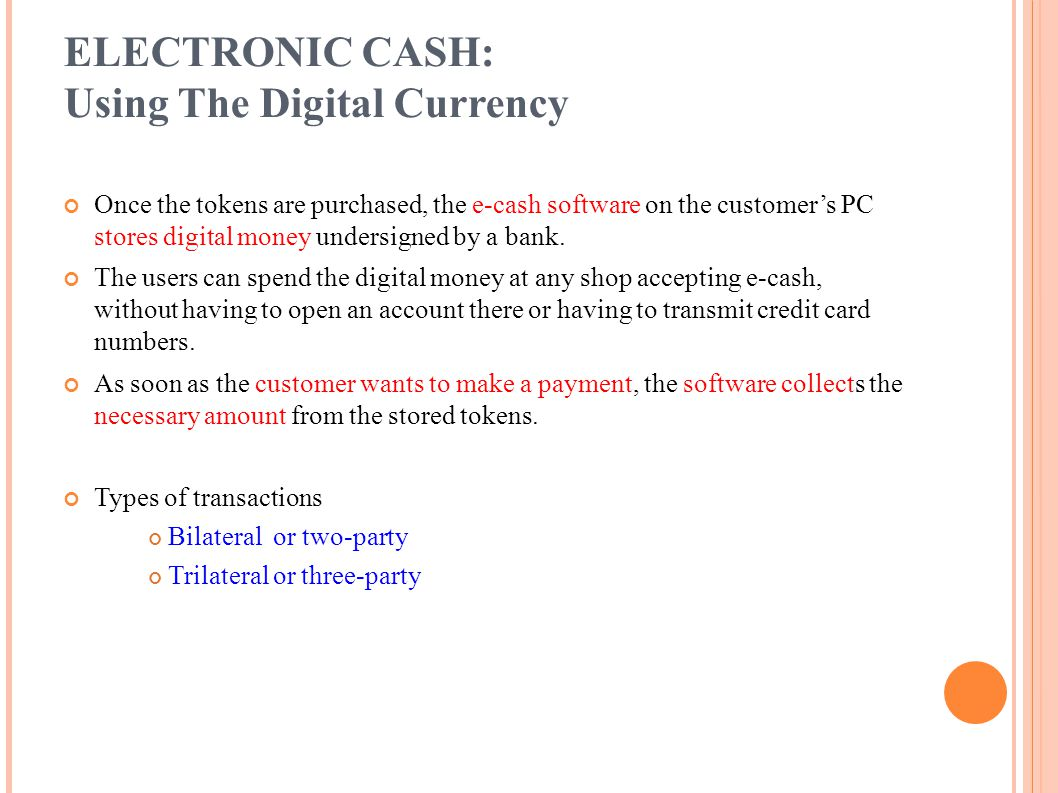 ELECTRONIC CASH: Using The Digital Currency Once the tokens are purchased, the e-cash software on the customers PC stores digital money undersigned by