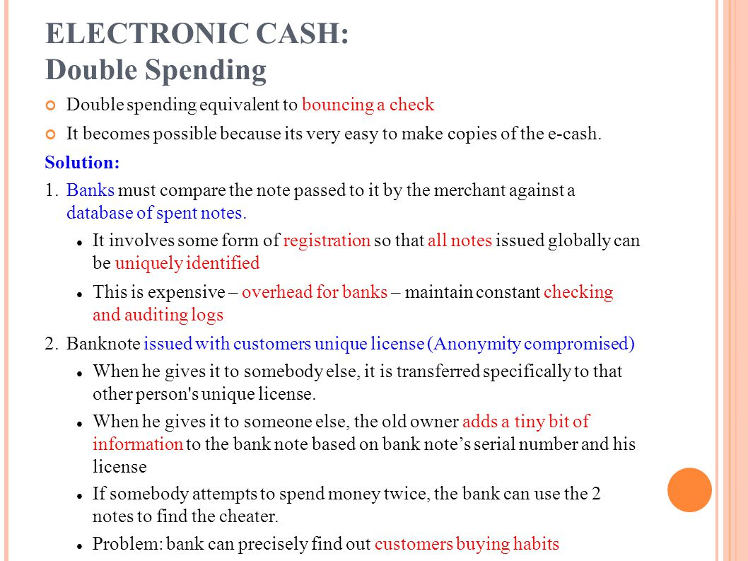 ELECTRONIC CASH: Double Spending Double spending equivalent to bouncing a check It becomes possible because its very easy to make copies of the e-cash