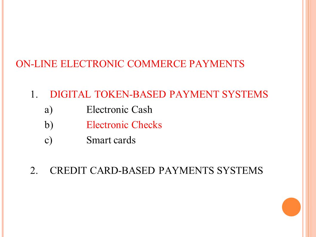ON-LINE ELECTRONIC COMMERCE PAYMENTS 1.DIGITAL TOKEN-BASED PAYMENT SYSTEMS a) Electronic Cash b) Electronic Checks c) Smart cards 2.CREDIT CARD-BASED
