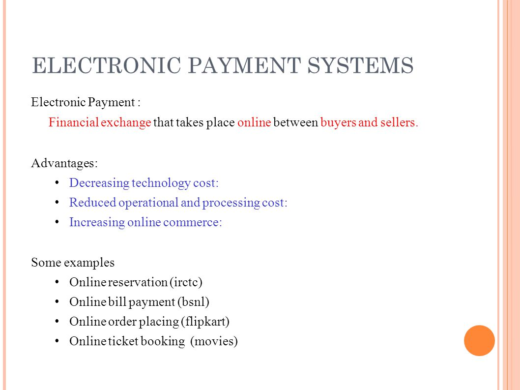 ELECTRONIC PAYMENT SYSTEMS Electronic Payment : Financial exchange that takes place online between buyers and sellers. Advantages: Decreasing technolo