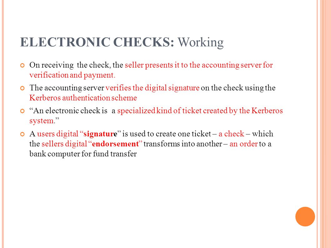 ELECTRONIC CHECKS: Working On receiving the check, the seller presents it to the accounting server for verification and payment. The accounting server