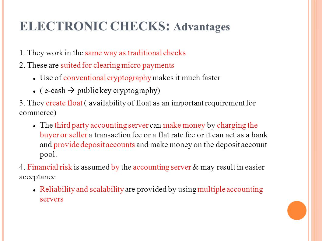ELECTRONIC CHECKS : Advantages 1. They work in the same way as traditional checks. 2. These are suited for clearing micro payments Use of conventional