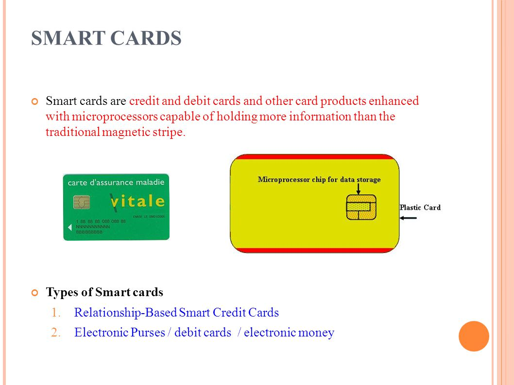SMART CARDS Smart cards are credit and debit cards and other card products enhanced with microprocessors capable of holding more information than the