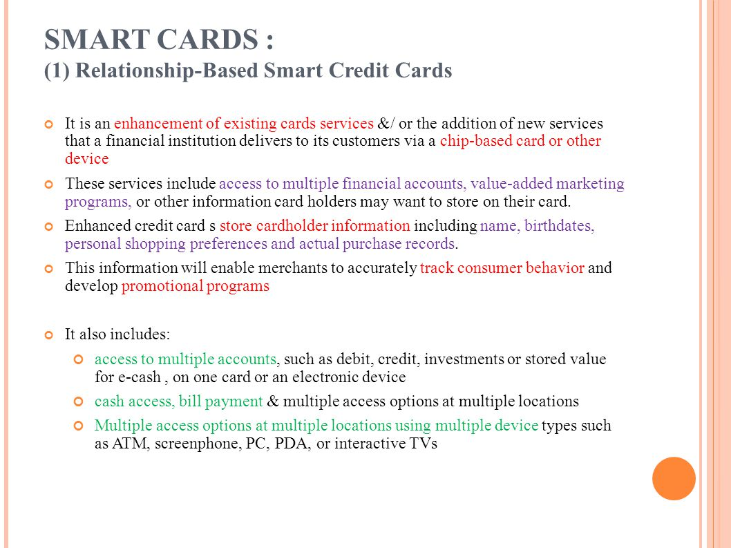SMART CARDS : (1) Relationship-Based Smart Credit Cards It is an enhancement of existing cards services &/ or the addition of new services that a fina