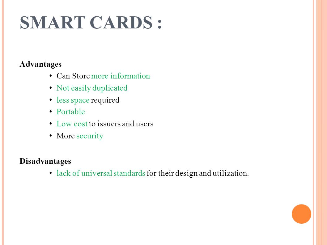 SMART CARDS : Advantages Can Store more information Not easily duplicated less space required Portable Low cost to issuers and users More security Dis
