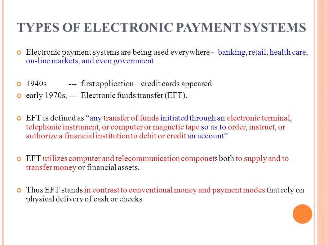 TYPES OF ELECTRONIC PAYMENT SYSTEMS Electronic payment systems are being used everywhere - banking, retail, health care, on-line markets, and even gov