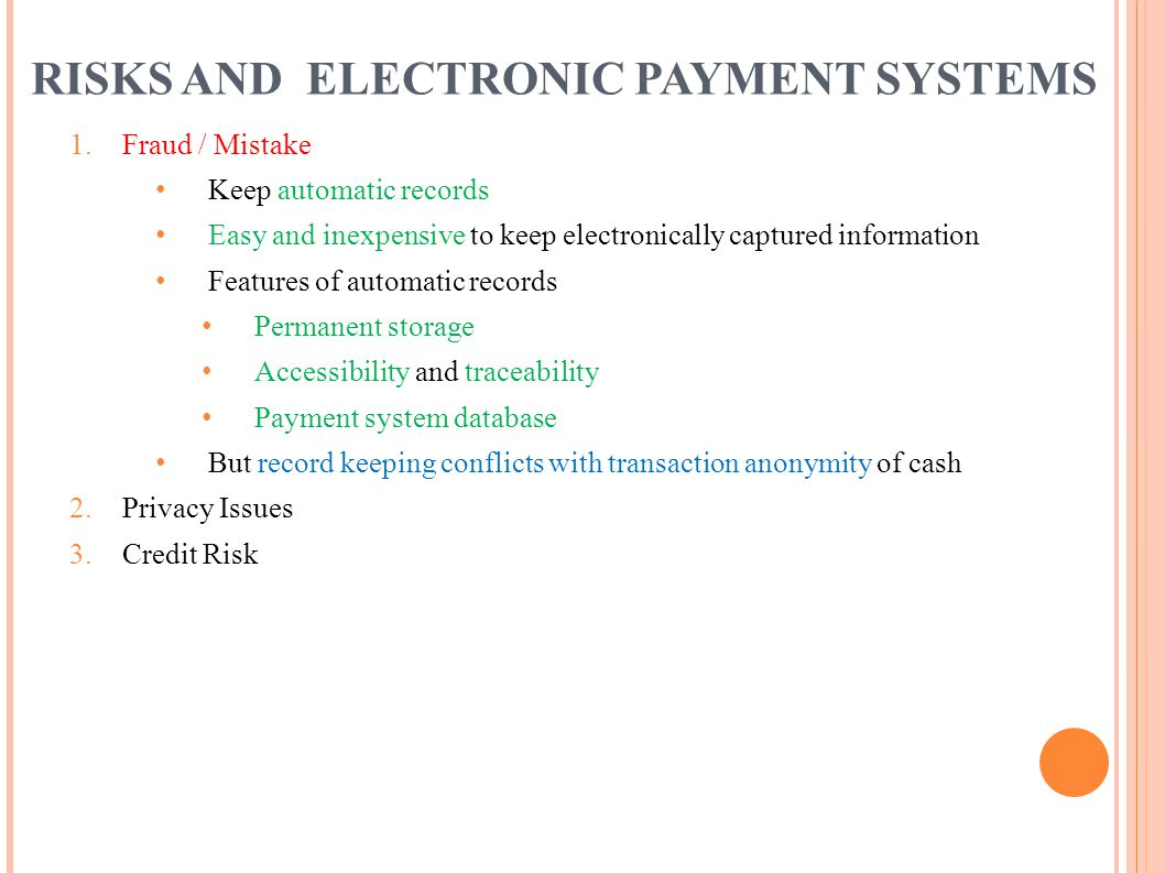 RISKS AND ELECTRONIC PAYMENT SYSTEMS 1. Fraud / Mistake Keep automatic records Easy and inexpensive to keep electronically captured information Featur