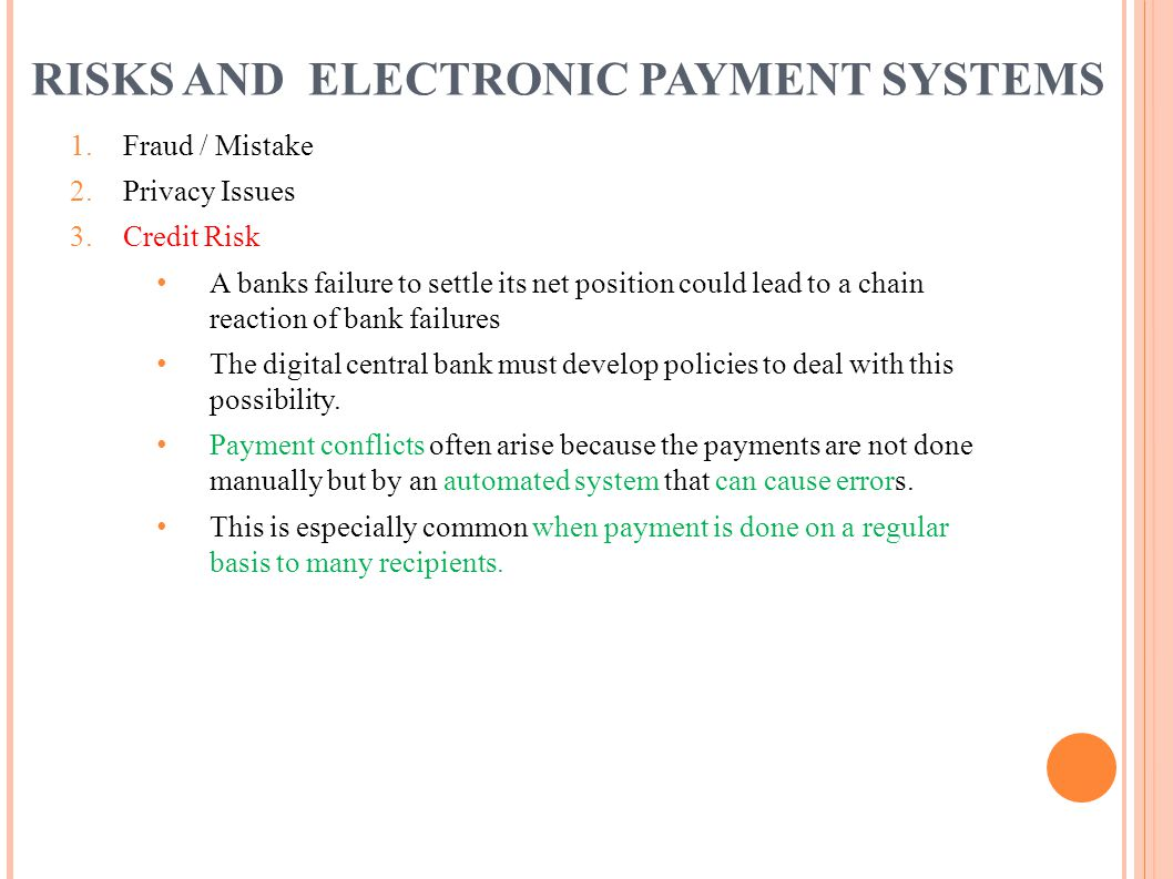 RISKS AND ELECTRONIC PAYMENT SYSTEMS 1. Fraud / Mistake 2. Privacy Issues 3. Credit Risk A banks failure to settle its net position could lead to a ch
