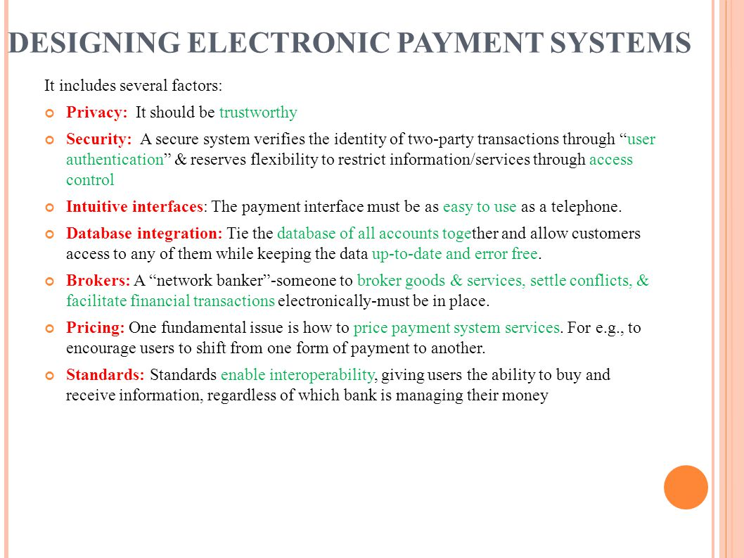DESIGNING ELECTRONIC PAYMENT SYSTEMS It includes several factors: Privacy: It should be trustworthy Security: A secure system verifies the identity of