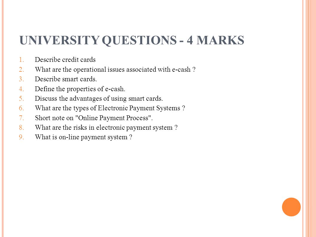 UNIVERSITY QUESTIONS - 4 MARKS 1. Describe credit cards 2. What are the operational issues associated with e-cash ? 3. Describe smart cards. 4. Define