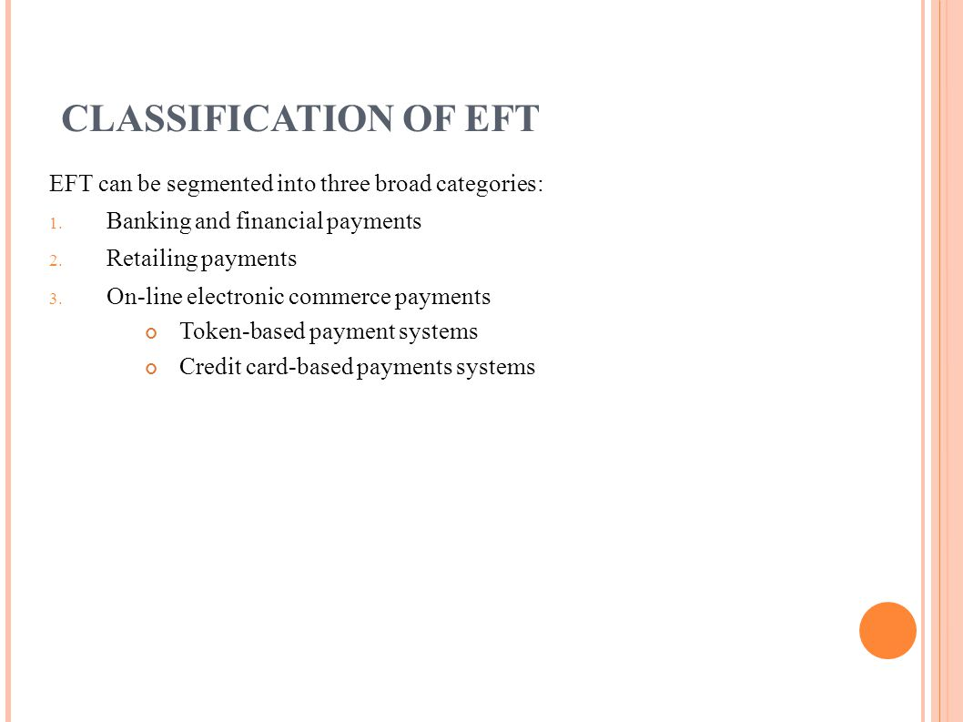 CLASSIFICATION OF EFT EFT can be segmented into three broad categories: 1. Banking and financial payments 2. Retailing payments 3. On-line electronic