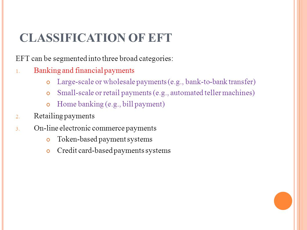 CLASSIFICATION OF EFT EFT can be segmented into three broad categories: 1. Banking and financial payments Large-scale or wholesale payments (e.g., ban