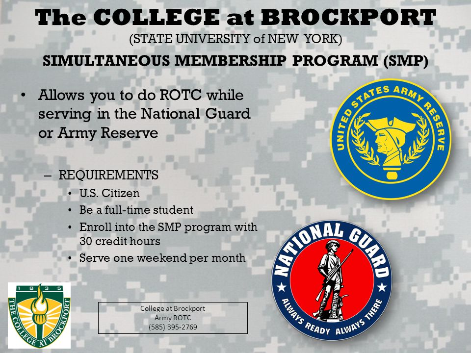 SIMULTANEOUS MEMBERSHIP PROGRAM (SMP) Allows you to do ROTC while serving in the National Guard or Army Reserve – REQUIREMENTS U.S. Citizen Be a full-