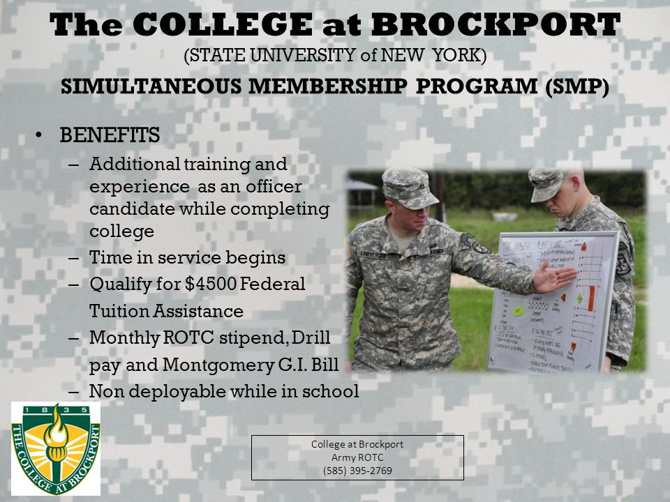 College at Brockport Army ROTC (585) 395-2769 Scholarship Opportunities Simultaneous Membership Program (SMP) ReserveNational Guard Basic Training (minimum) ($4,500) Advanced Individual Training ($4,500) Basic Training (minimum) ($4,500) Advanced Individual Training ($4,500) Tuition Assistance (up to $4500/yr) GI Bill w/ Kicker: $700/mo and up to $20,000 bonus based on Job Specialty (individual basis) Sergeant (E5) Pay: $265 drill weekend Book Allowance: $1200/yr Stipend: $300-500