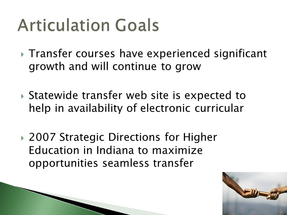 Transfer courses have experienced significant growth and will continue to grow Statewide transfer web site is expected to help in availability of electronic curricular 2007 Strategic Directions for Higher Education in Indiana to maximize opportunities seamless transfer