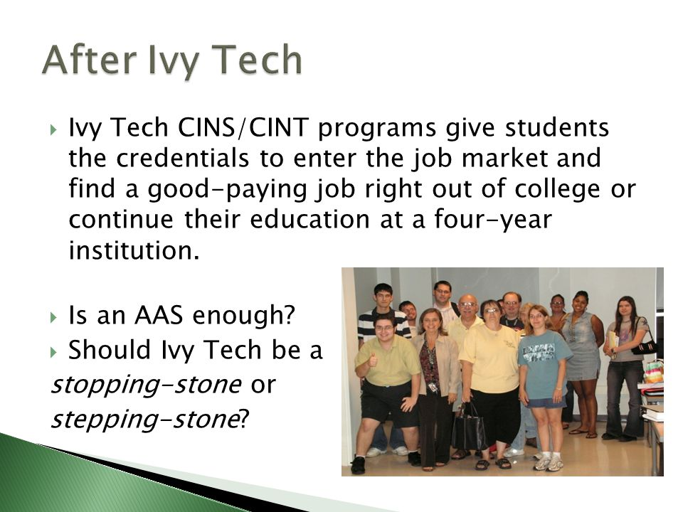 Ivy Tech CINS/CINT programs give students the credentials to enter the job market and find a good-paying job right out of college or continue their education at a four-year institution.