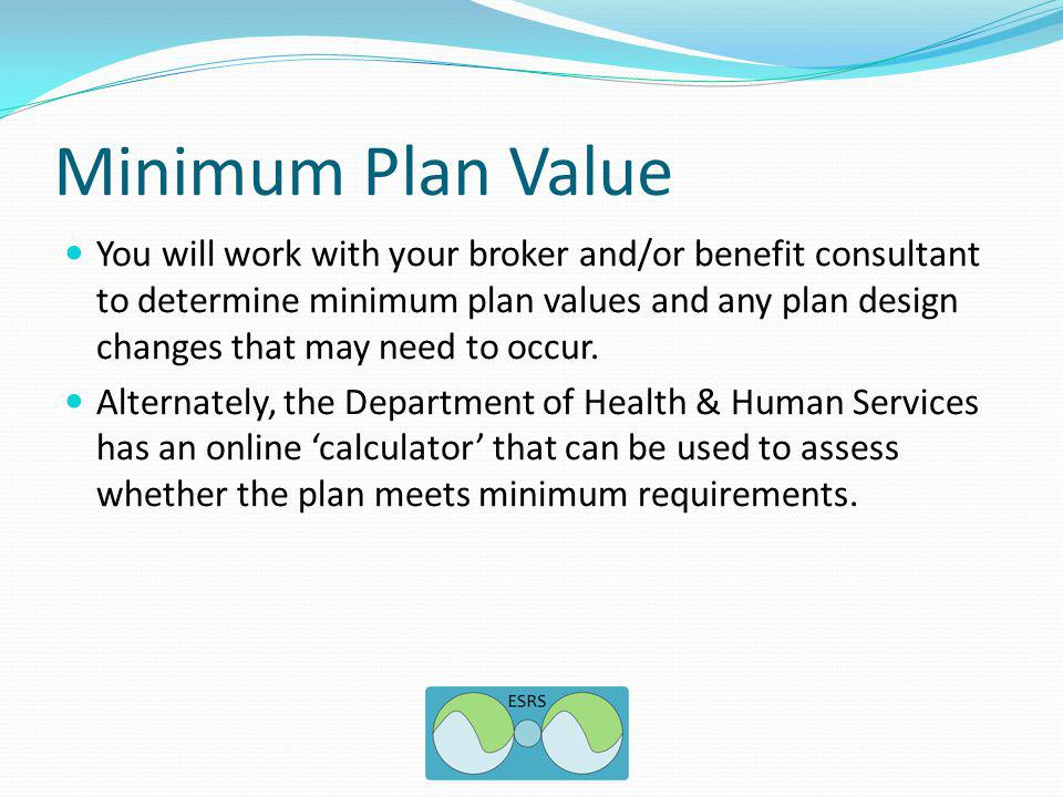 Minimum Plan Value You will work with your broker and/or benefit consultant to determine minimum plan values and any plan design changes that may need to occur.