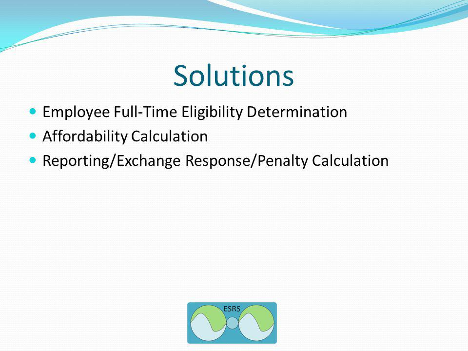 Solutions Employee Full-Time Eligibility Determination Affordability Calculation Reporting/Exchange Response/Penalty Calculation