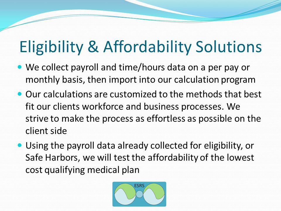 Eligibility & Affordability Solutions We collect payroll and time/hours data on a per pay or monthly basis, then import into our calculation program Our calculations are customized to the methods that best fit our clients workforce and business processes.