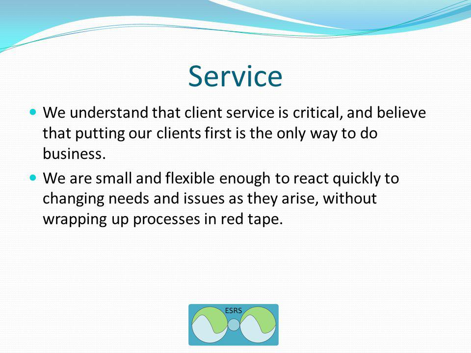 Service We understand that client service is critical, and believe that putting our clients first is the only way to do business.